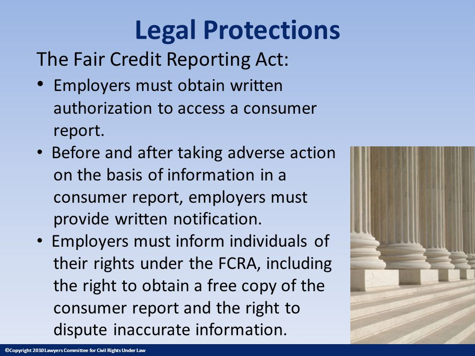 Legal Protections The Fair Credit Reporting Act: Employers must obtain written authorization to access a consumer report.