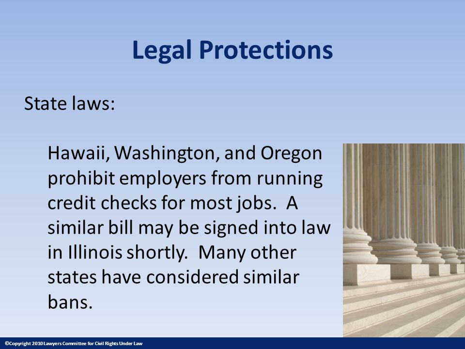 Legal Protections State laws: Hawaii, Washington, and Oregon prohibit employers from running credit checks for most jobs. A similar bill may be signed