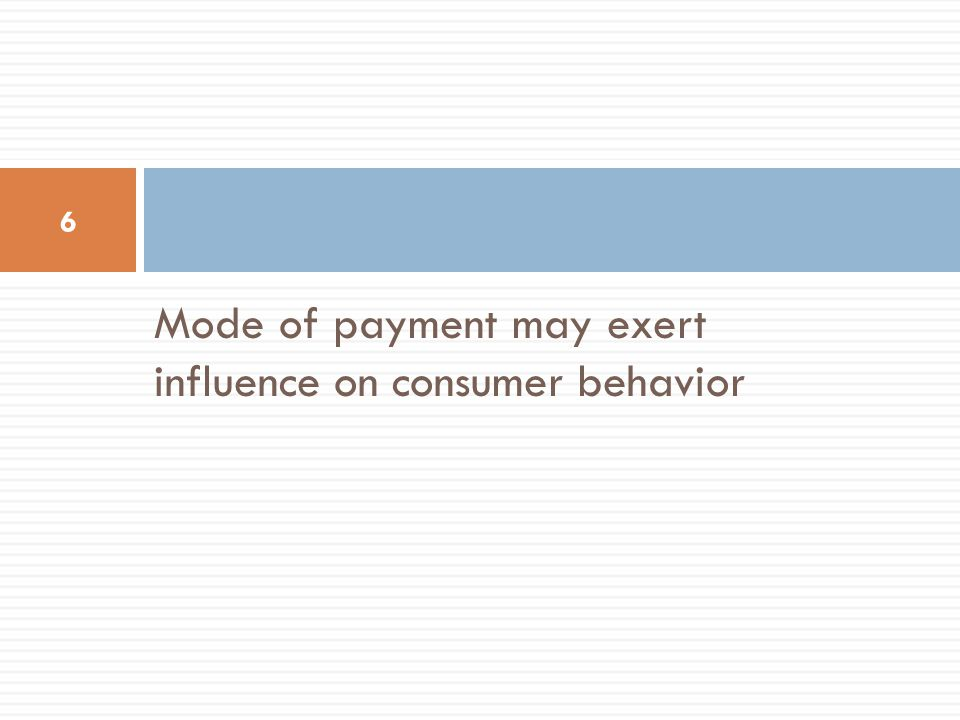 Mode of payment may exert influence on consumer behavior 6