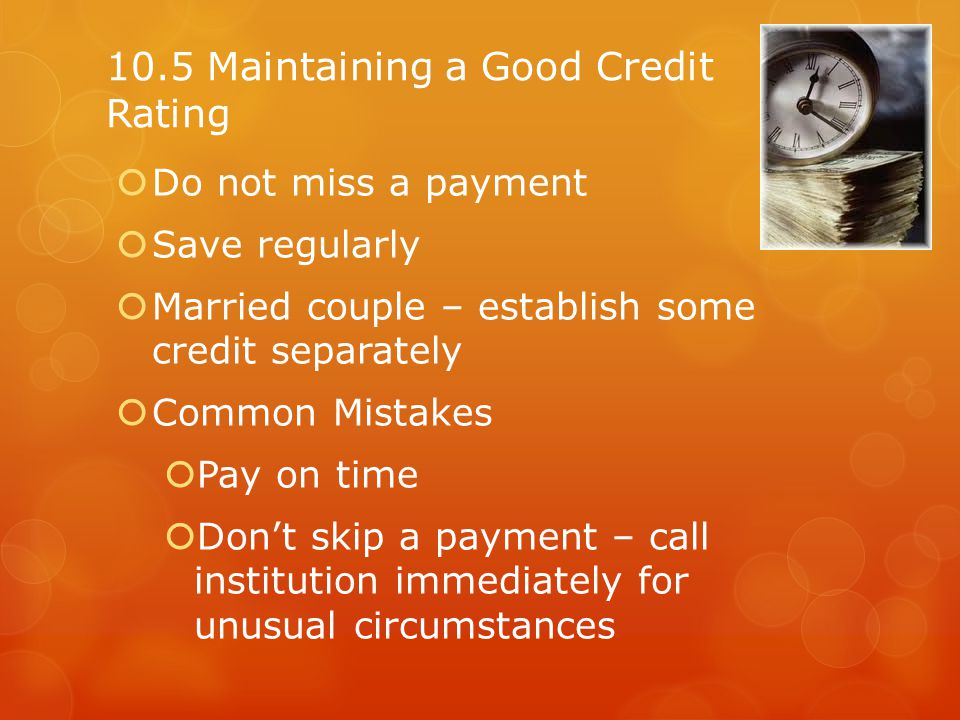 10.5 Maintaining a Good Credit Rating Do not miss a payment Save regularly Married couple – establish some credit separately Common Mistakes Pay on ti