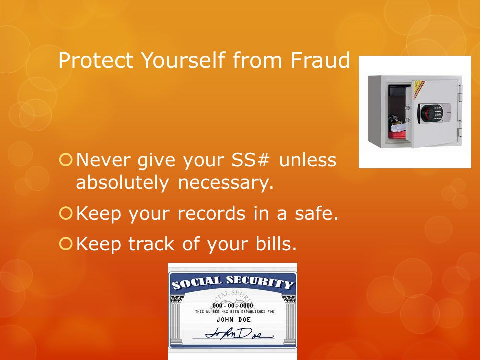 Protect Yourself from Fraud Never give your SS# unless absolutely necessary. Keep your records in a safe. Keep track of your bills.