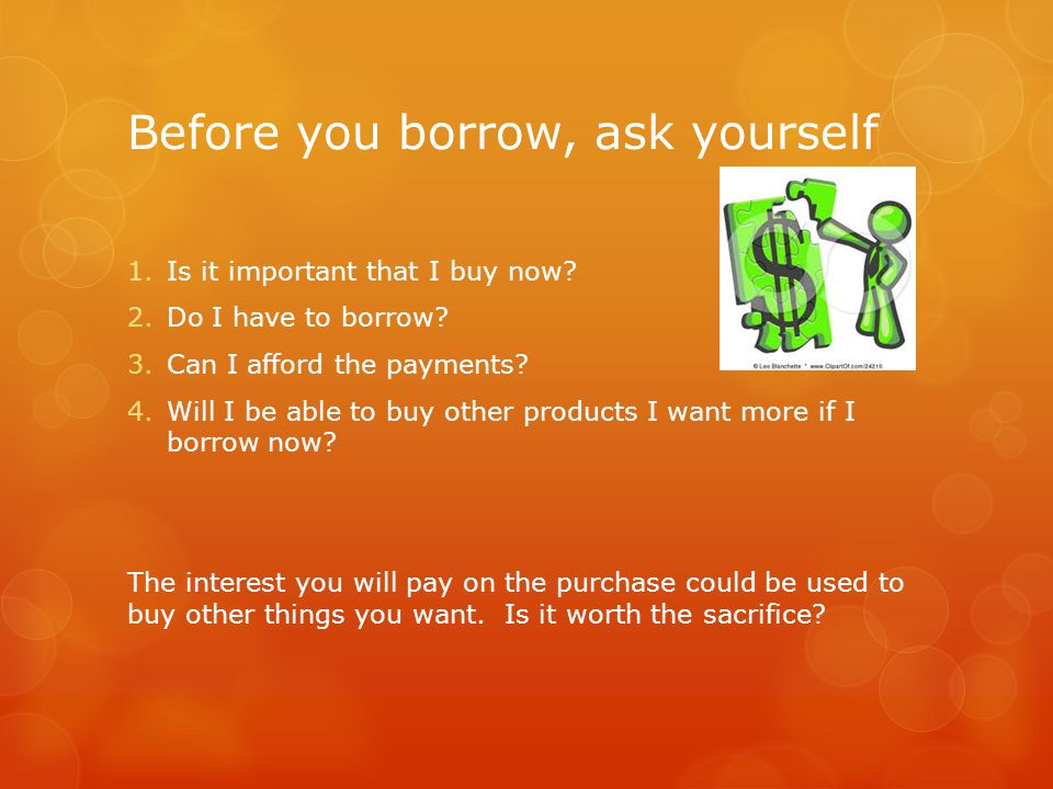 Before you borrow, ask yourself 1.Is it important that I buy now? 2.Do I have to borrow? 3.Can I afford the payments? 4.Will I be able to buy other pr
