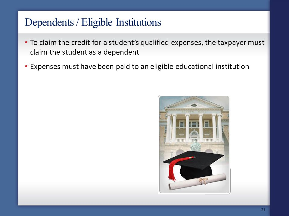 Dependents / Eligible Institutions 21 To claim the credit for a students qualified expenses, the taxpayer must claim the student as a dependent Expenses must have been paid to an eligible educational institution