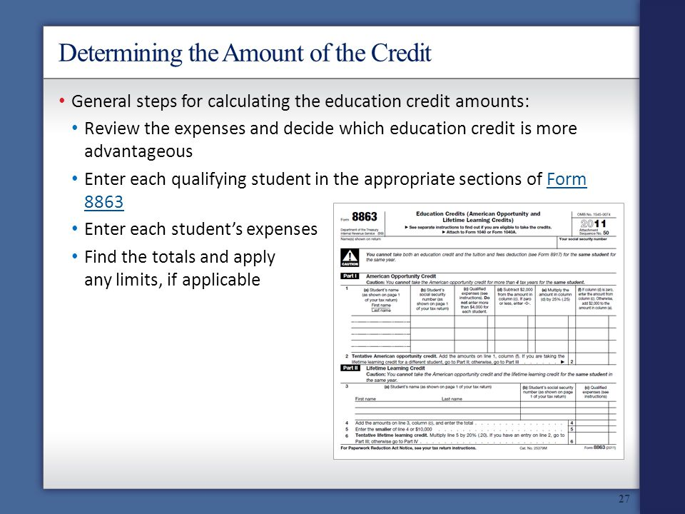 Determining the Amount of the Credit General steps for calculating the education credit amounts: Review the expenses and decide which education credit is more advantageous Enter each qualifying student in the appropriate sections of Form 8863Form 8863 Enter each students expenses Find the totals and apply any limits, if applicable 27