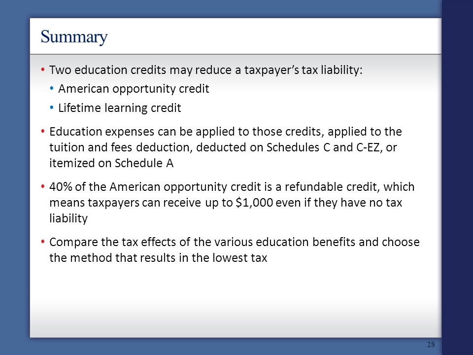 Summary Two education credits may reduce a taxpayers tax liability: American opportunity credit Lifetime learning credit Education expenses can be applied to those credits, applied to the tuition and fees deduction, deducted on Schedules C and C-EZ, or itemized on Schedule A 40% of the American opportunity credit is a refundable credit, which means taxpayers can receive up to $1,000 even if they have no tax liability Compare the tax effects of the various education benefits and choose the method that results in the lowest tax 28