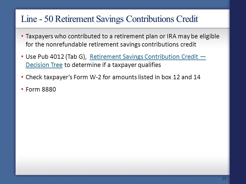 Line - 50 Retirement Savings Contributions Credit 29 Taxpayers who contributed to a retirement plan or IRA may be eligible for the nonrefundable retirement savings contributions credit Use Pub 4012 (Tab G), Retirement Savings Contribution Credit Decision Tree to determine if a taxpayer qualifiesRetirement Savings Contribution Credit Decision Tree Check taxpayers Form W-2 for amounts listed in box 12 and 14 Form 8880
