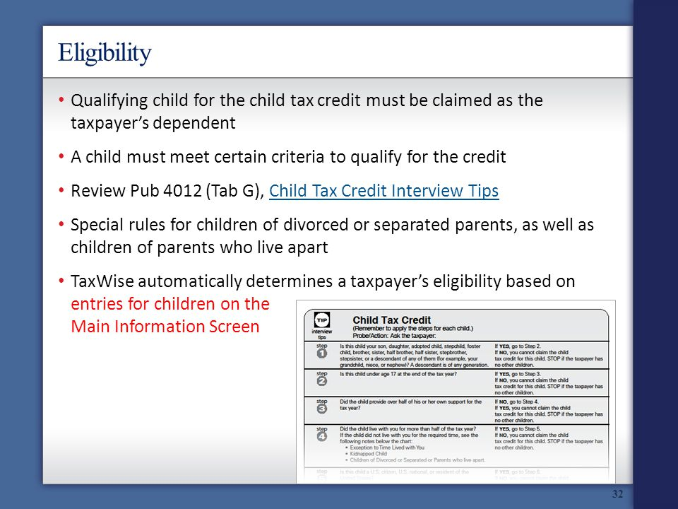 Eligibility 32 Qualifying child for the child tax credit must be claimed as the taxpayers dependent A child must meet certain criteria to qualify for the credit Review Pub 4012 (Tab G), Child Tax Credit Interview TipsChild Tax Credit Interview Tips Special rules for children of divorced or separated parents, as well as children of parents who live apart TaxWise automatically determines a taxpayers eligibility based on entries for children on the Main Information Screen