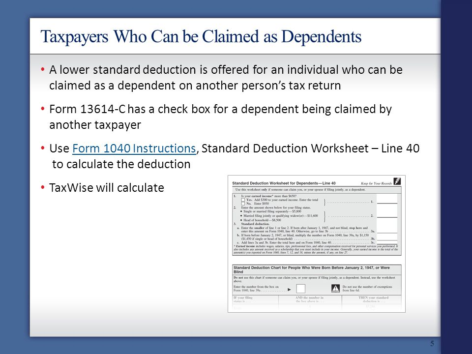 Taxpayers Who Can be Claimed as Dependents A lower standard deduction is offered for an individual who can be claimed as a dependent on another persons tax return Form 13614-C has a check box for a dependent being claimed by another taxpayer Use Form 1040 Instructions, Standard Deduction Worksheet – Line 40 to calculate the deductionForm 1040 Instructions TaxWise will calculate 5