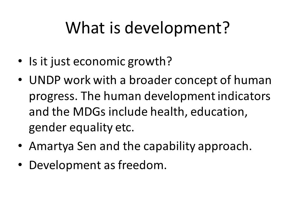 What is development? Is it just economic growth? UNDP work with a broader concept of human progress. The human development indicators and the MDGs inc