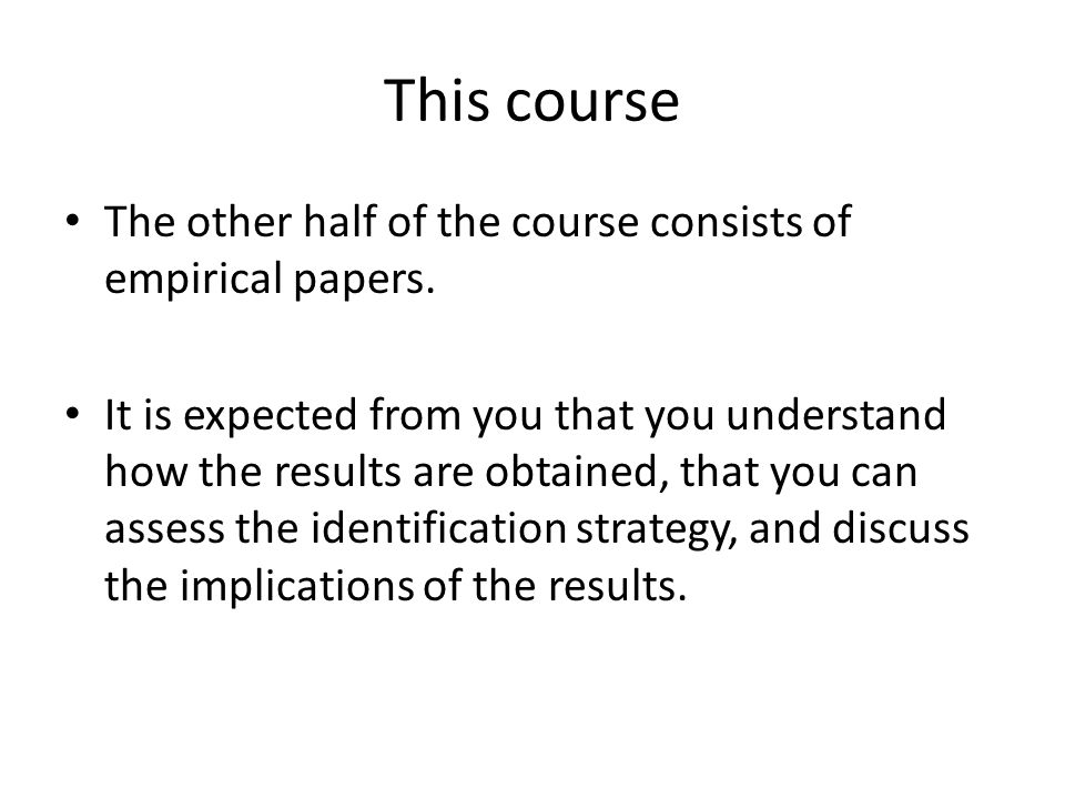 This course The other half of the course consists of empirical papers. It is expected from you that you understand how the results are obtained, that