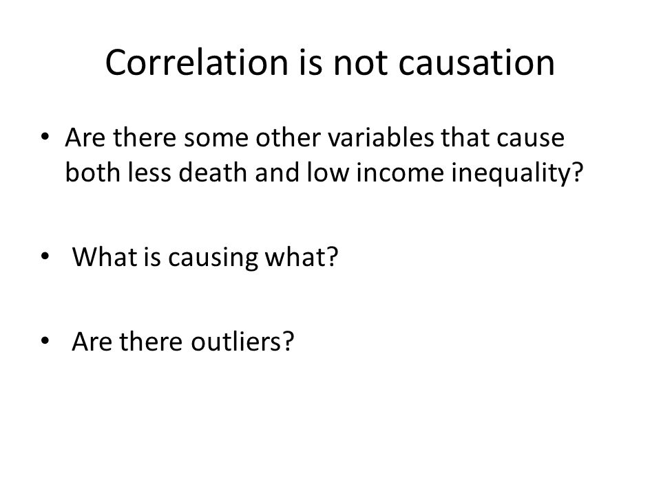 Correlation is not causation Are there some other variables that cause both less death and low income inequality? What is causing what? Are there outl