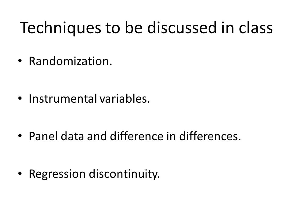 Techniques to be discussed in class Randomization. Instrumental variables. Panel data and difference in differences. Regression discontinuity.