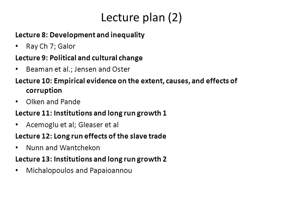Lecture plan (2) Lecture 8: Development and inequality Ray Ch 7; Galor Lecture 9: Political and cultural change Beaman et al.; Jensen and Oster Lectur