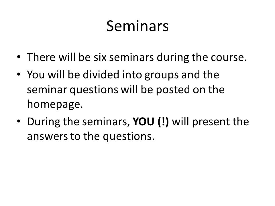 Seminars There will be six seminars during the course. You will be divided into groups and the seminar questions will be posted on the homepage. Durin
