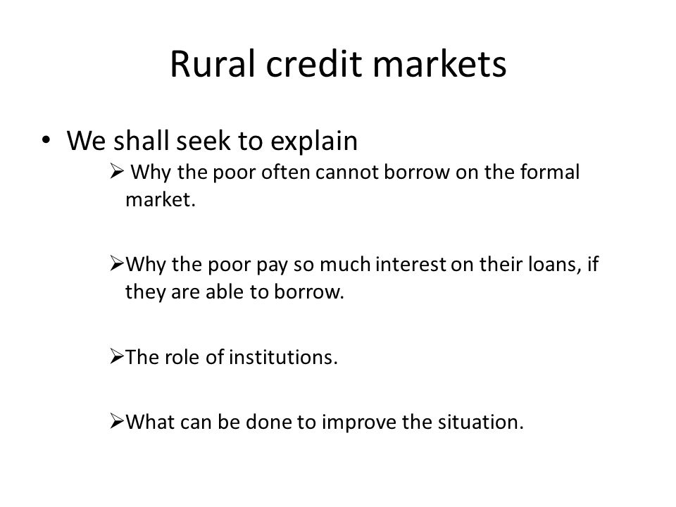 Rural credit markets We shall seek to explain Why the poor often cannot borrow on the formal market. Why the poor pay so much interest on their loans,