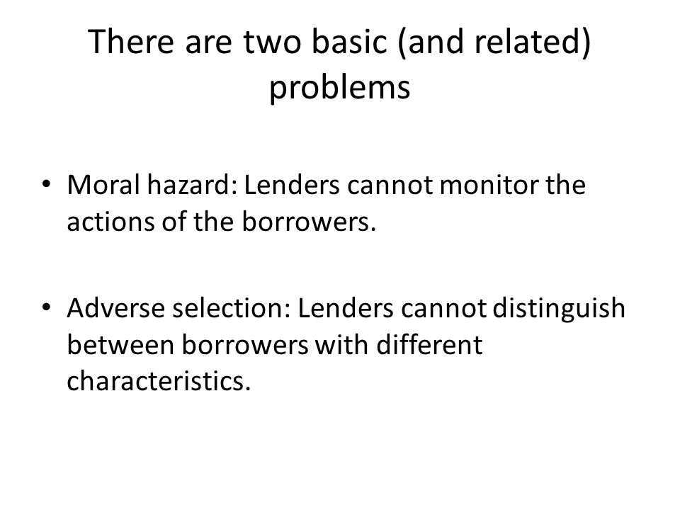 There are two basic (and related) problems Moral hazard: Lenders cannot monitor the actions of the borrowers.