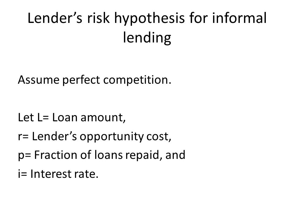 Lenders risk hypothesis for informal lending Assume perfect competition. Let L= Loan amount, r= Lenders opportunity cost, p= Fraction of loans repaid,