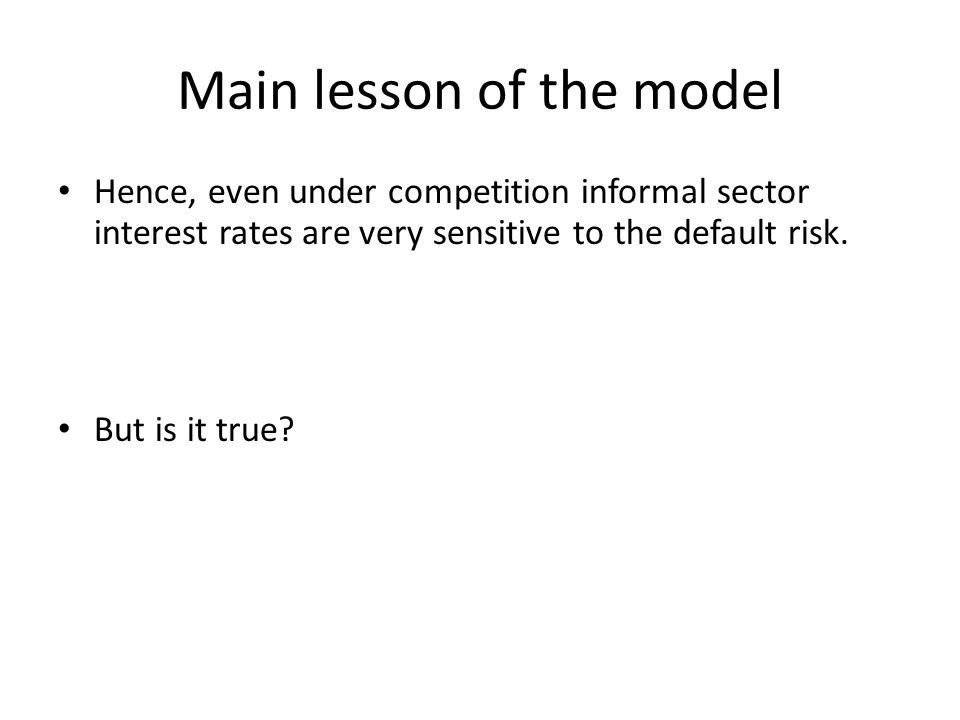 Main lesson of the model Hence, even under competition informal sector interest rates are very sensitive to the default risk.