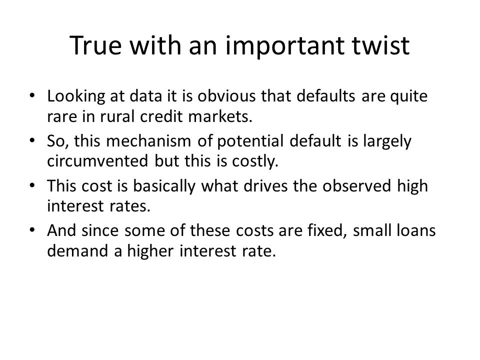 True with an important twist Looking at data it is obvious that defaults are quite rare in rural credit markets. So, this mechanism of potential defau
