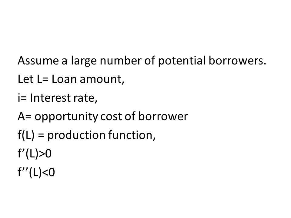 Assume a large number of potential borrowers. Let L= Loan amount, i= Interest rate, A= opportunity cost of borrower f(L) = production function, f(L)>0