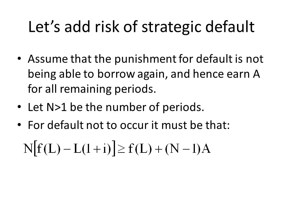 Lets add risk of strategic default Assume that the punishment for default is not being able to borrow again, and hence earn A for all remaining period