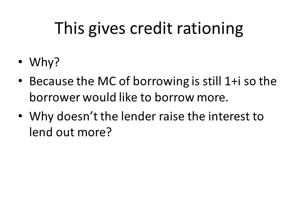 This gives credit rationing Why? Because the MC of borrowing is still 1+i so the borrower would like to borrow more. Why doesnt the lender raise the i
