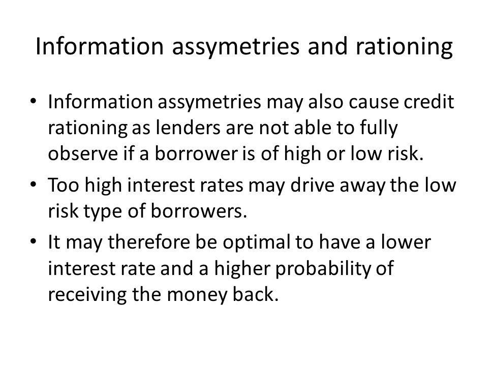 Information assymetries and rationing Information assymetries may also cause credit rationing as lenders are not able to fully observe if a borrower is of high or low risk.
