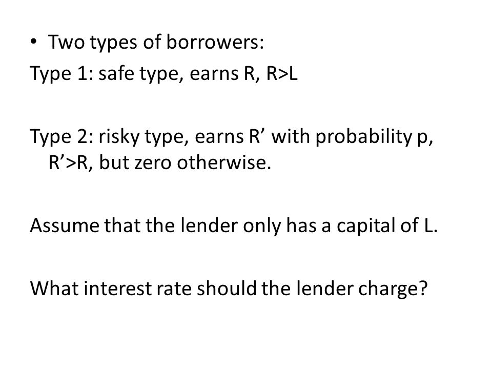 Two types of borrowers: Type 1: safe type, earns R, R>L Type 2: risky type, earns R with probability p, R>R, but zero otherwise. Assume that the lende