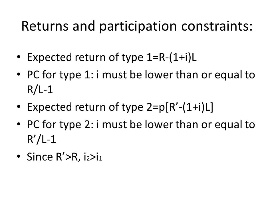 Returns and participation constraints: Expected return of type 1=R-(1+i)L PC for type 1: i must be lower than or equal to R/L-1 Expected return of type 2=p[R-(1+i)L] PC for type 2: i must be lower than or equal to R/L-1 Since R>R, i 2 >i 1