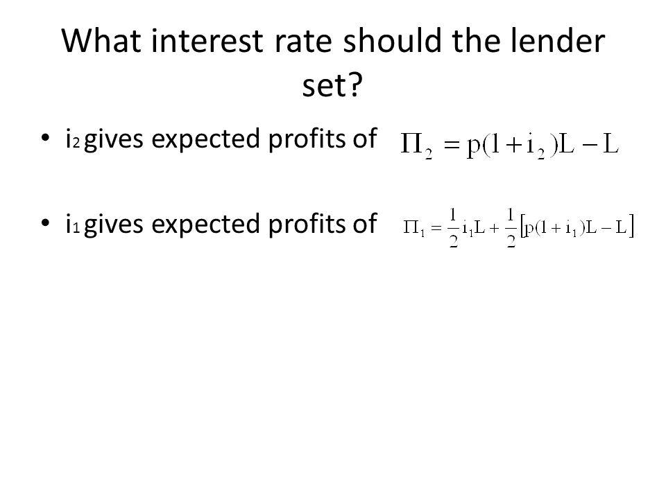 What interest rate should the lender set? i 2 gives expected profits of i 1 gives expected profits of