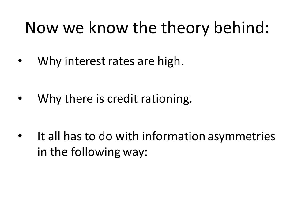 Now we know the theory behind: Why interest rates are high. Why there is credit rationing. It all has to do with information asymmetries in the follow