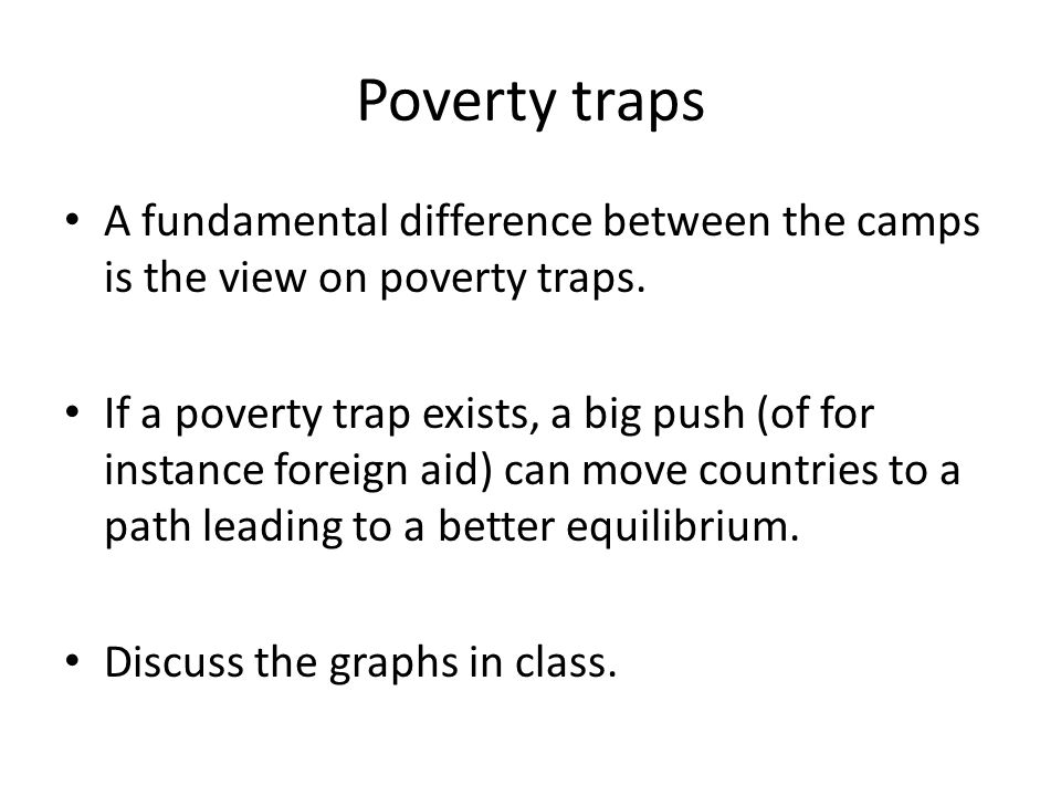 Poverty traps A fundamental difference between the camps is the view on poverty traps. If a poverty trap exists, a big push (of for instance foreign a