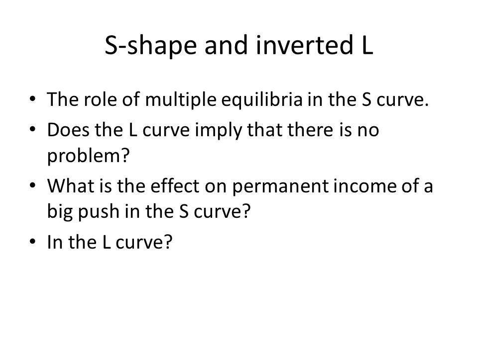 S-shape and inverted L The role of multiple equilibria in the S curve. Does the L curve imply that there is no problem? What is the effect on permanen