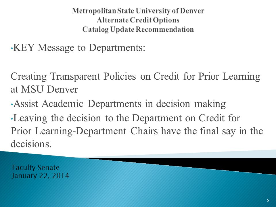 KEY Message to Departments: Creating Transparent Policies on Credit for Prior Learning at MSU Denver Assist Academic Departments in decision making Leaving the decision to the Department on Credit for Prior Learning-Department Chairs have the final say in the decisions.