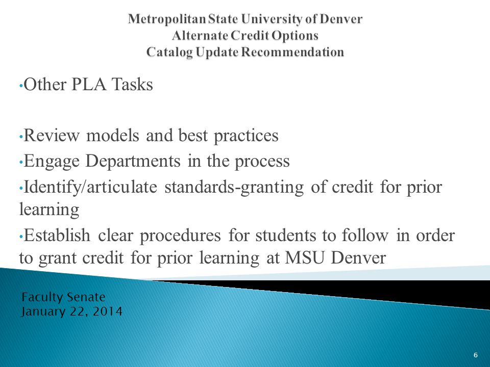 Other PLA Tasks Review models and best practices Engage Departments in the process Identify/articulate standards-granting of credit for prior learning Establish clear procedures for students to follow in order to grant credit for prior learning at MSU Denver Faculty Senate January 22, 2014 6