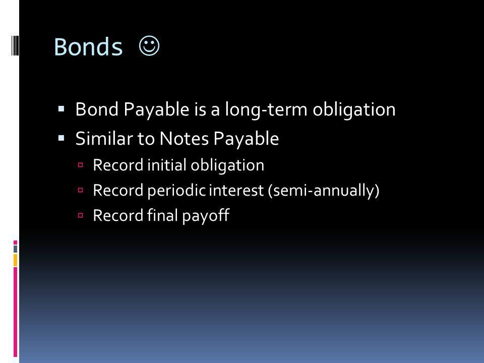 Bonds Bond Payable is a long-term obligation Similar to Notes Payable Record initial obligation Record periodic interest (semi-annually) Record final payoff