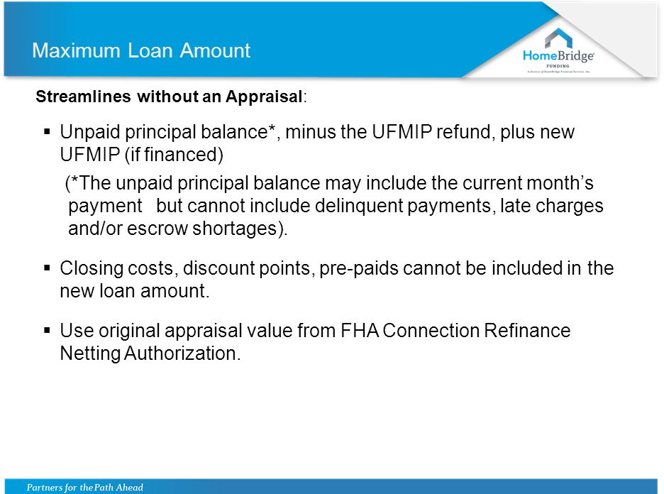 Maximum Loan Amount Streamlines without an Appraisal: Unpaid principal balance*, minus the UFMIP refund, plus new UFMIP (if financed) (*The unpaid pri