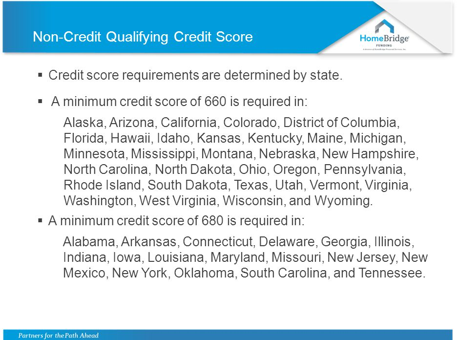 Non-Credit Qualifying Credit Score Credit score requirements are determined by state. A minimum credit score of 660 is required in: Alaska, Arizona, C