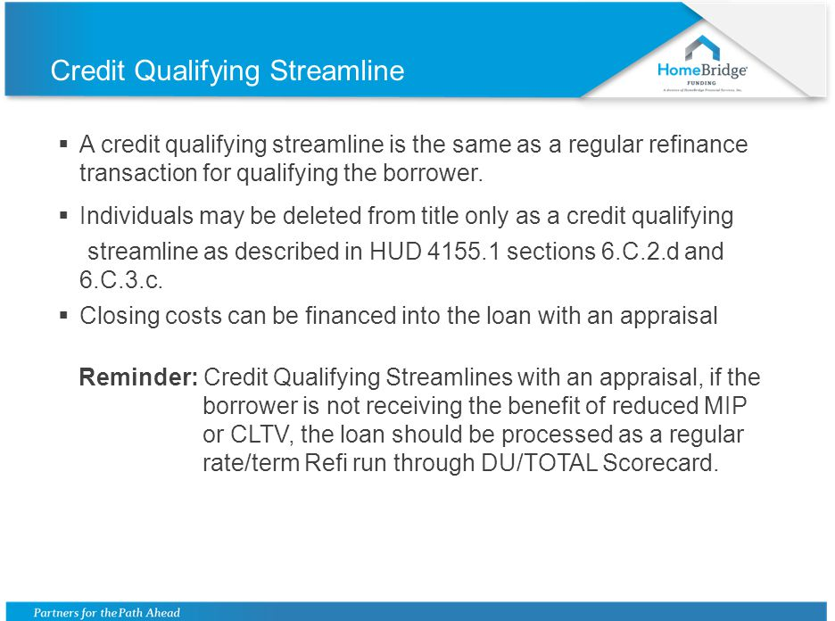 Credit Qualifying Streamline A credit qualifying streamline is the same as a regular refinance transaction for qualifying the borrower. Individuals ma