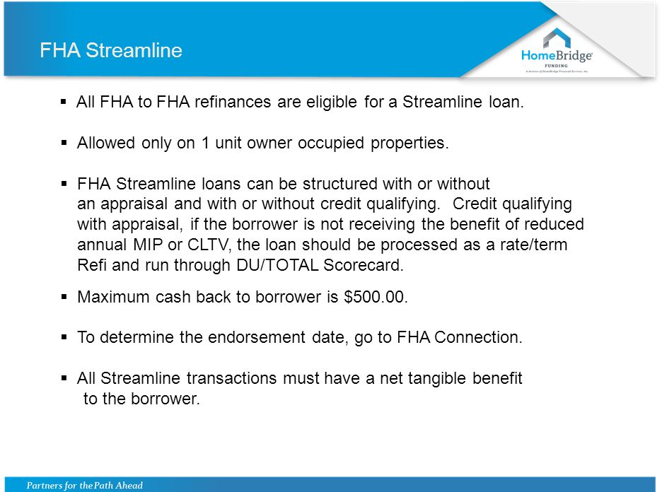 FHA Streamline Net Tangible Benefit is Defined as: Minimum 5% reduction to the principal and interest (P&I) of the mortgage payment plus the annual mortgage insurance premium (MIP), or Refinancing from an Adjustable Rate Mortgage (ARM) to a fixed rate mortgage.