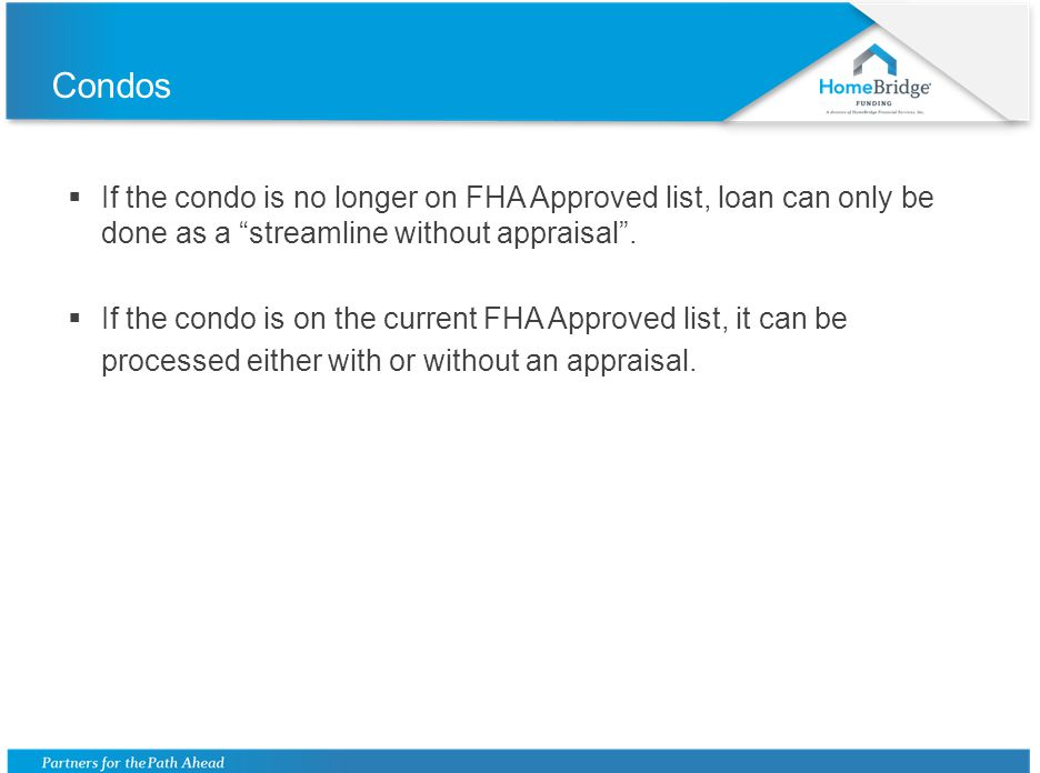 Condos If the condo is no longer on FHA Approved list, loan can only be done as a streamline without appraisal. If the condo is on the current FHA App