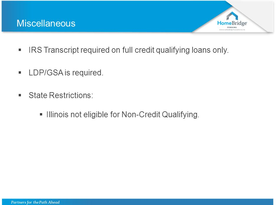 Miscellaneous IRS Transcript required on full credit qualifying loans only. LDP/GSA is required. State Restrictions: Illinois not eligible for Non-Cre