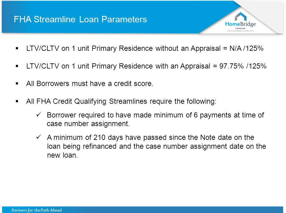FHA Streamline Loan Parameters LTV/CLTV on 1 unit Primary Residence without an Appraisal = N/A /125% LTV/CLTV on 1 unit Primary Residence with an Appraisal = 97.75% /125% All Borrowers must have a credit score.
