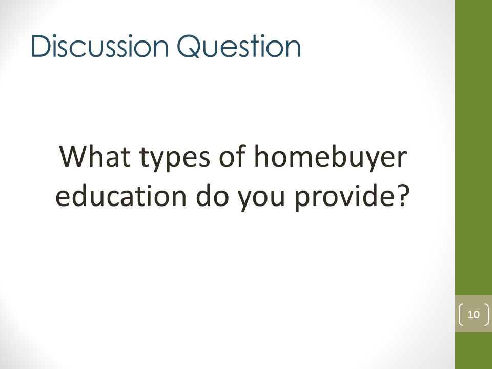 Discussion Question What types of homebuyer education do you provide? 10