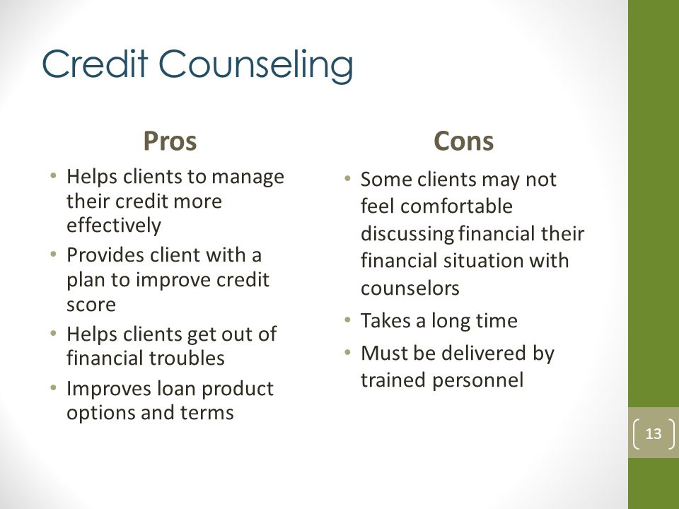 Credit Counseling Pros Helps clients to manage their credit more effectively Provides client with a plan to improve credit score Helps clients get out of financial troubles Improves loan product options and terms Cons Some clients may not feel comfortable discussing financial their financial situation with counselors Takes a long time Must be delivered by trained personnel 13
