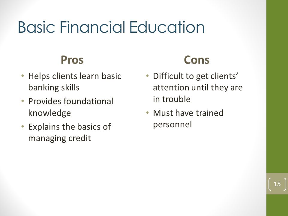 Basic Financial Education Pros Helps clients learn basic banking skills Provides foundational knowledge Explains the basics of managing credit Cons Difficult to get clients attention until they are in trouble Must have trained personnel 15