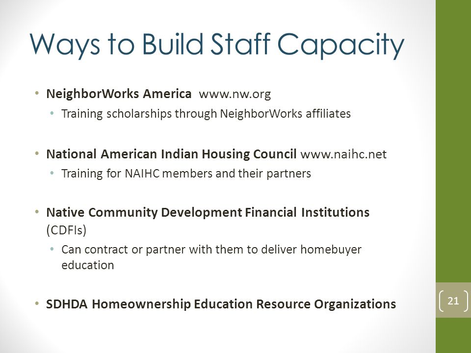 Ways to Build Staff Capacity NeighborWorks America www.nw.org Training scholarships through NeighborWorks affiliates National American Indian Housing Council www.naihc.net Training for NAIHC members and their partners Native Community Development Financial Institutions (CDFIs) Can contract or partner with them to deliver homebuyer education SDHDA Homeownership Education Resource Organizations 21