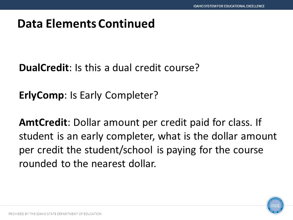 PROVIDED BY THE IDAHO STATE DEPARTMENT OF EDUCATION IDAHO SYSTEM FOR EDUCATIONAL EXCELLENCE Data Elements Continued DualCredit: Is this a dual credit