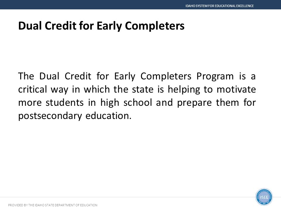 PROVIDED BY THE IDAHO STATE DEPARTMENT OF EDUCATION IDAHO SYSTEM FOR EDUCATIONAL EXCELLENCE Dual Credit for Early Completers The Dual Credit for Early