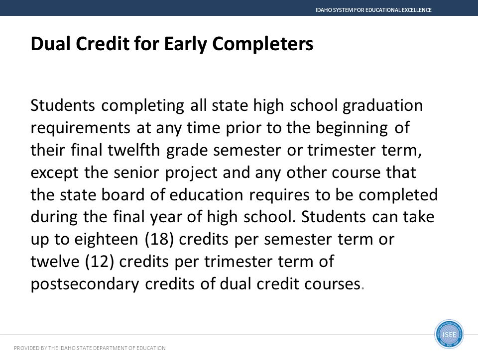 PROVIDED BY THE IDAHO STATE DEPARTMENT OF EDUCATION IDAHO SYSTEM FOR EDUCATIONAL EXCELLENCE Dual Credit for Early Completers Students completing all s